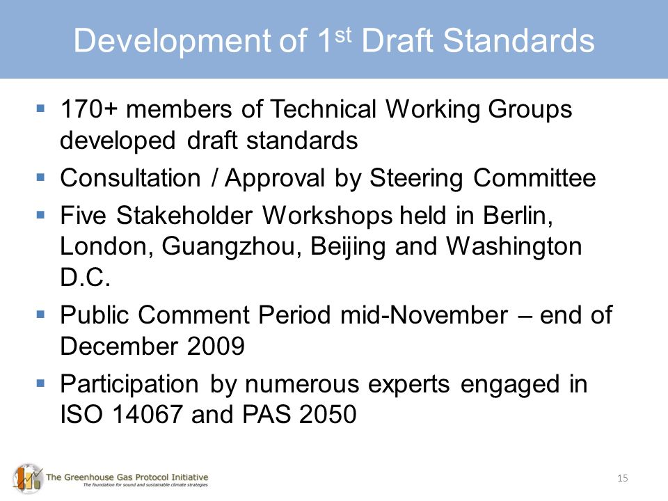 15 Development of 1 st Draft Standards 170+ members of Technical Working Groups developed draft standards Consultation / Approval by Steering Committee Five Stakeholder Workshops held in Berlin, London, Guangzhou, Beijing and Washington D.C.