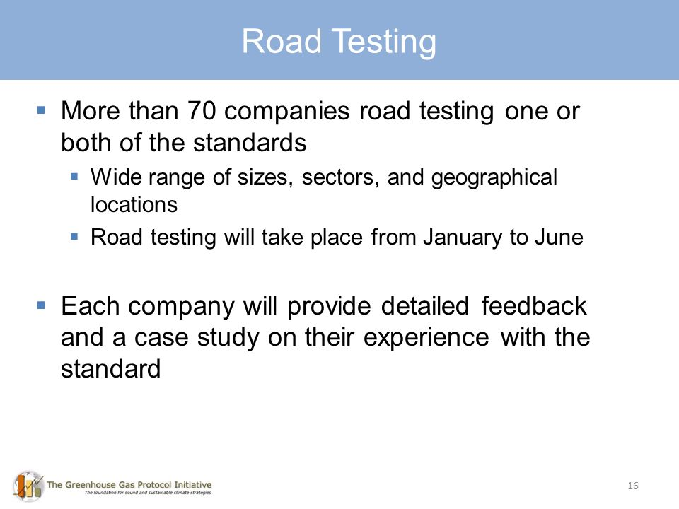 Road Testing 16 More than 70 companies road testing one or both of the standards Wide range of sizes, sectors, and geographical locations Road testing will take place from January to June Each company will provide detailed feedback and a case study on their experience with the standard