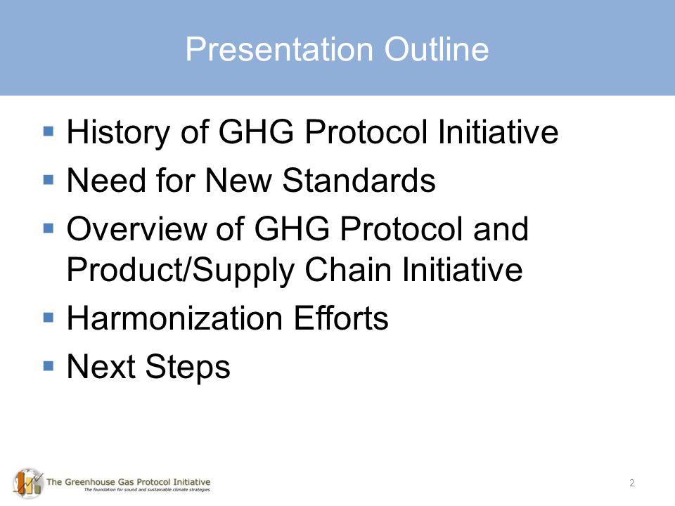 History of GHG Protocol Initiative Need for New Standards Overview of GHG Protocol and Product/Supply Chain Initiative Harmonization Efforts Next Steps Presentation Outline 2
