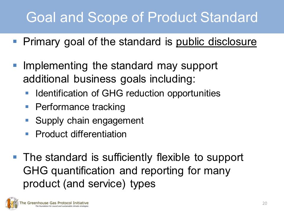 Goal and Scope 20 Primary goal of the standard is public disclosure Implementing the standard may support additional business goals including: Identification of GHG reduction opportunities Performance tracking Supply chain engagement Product differentiation The standard is sufficiently flexible to support GHG quantification and reporting for many product (and service) types Goal and Scope of Product Standard