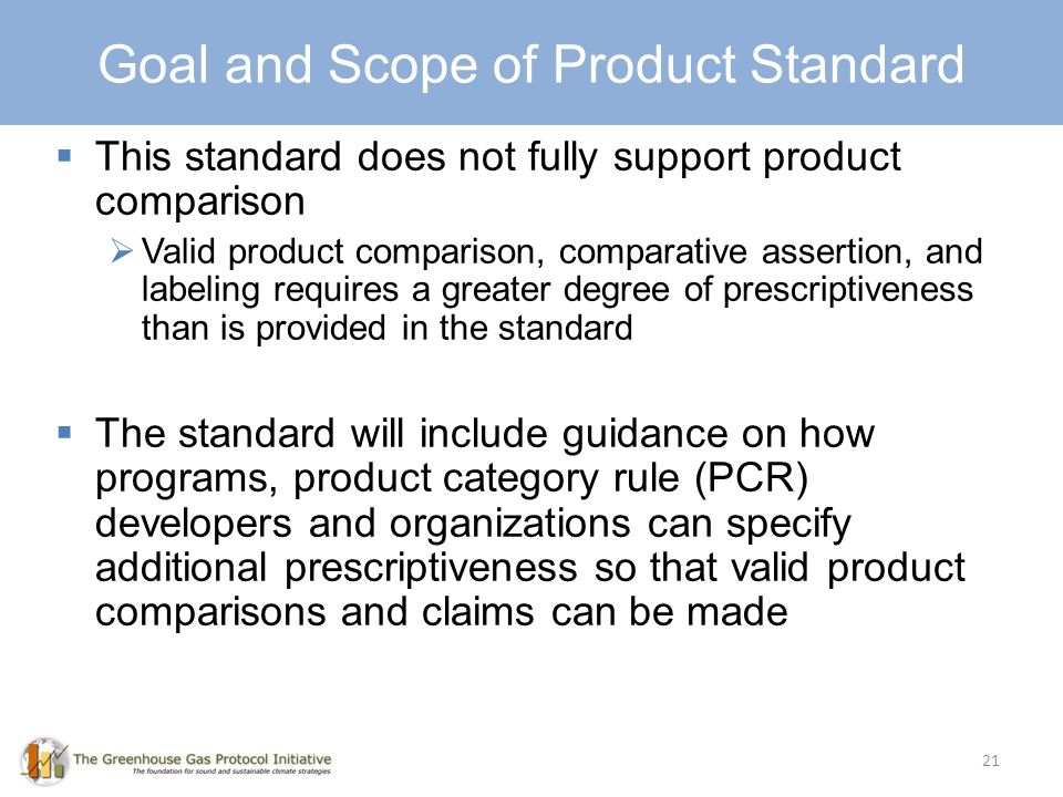 Goal and Scope This standard does not fully support product comparison Valid product comparison, comparative assertion, and labeling requires a greater degree of prescriptiveness than is provided in the standard The standard will include guidance on how programs, product category rule (PCR) developers and organizations can specify additional prescriptiveness so that valid product comparisons and claims can be made 21 Goal and Scope of Product Standard