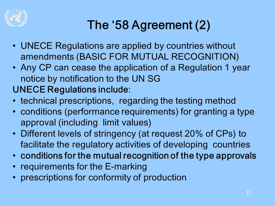 11 The 58 Agreement (2) UNECE Regulations are applied by countries without amendments (BASIC FOR MUTUAL RECOGNITION) Any CP can cease the application