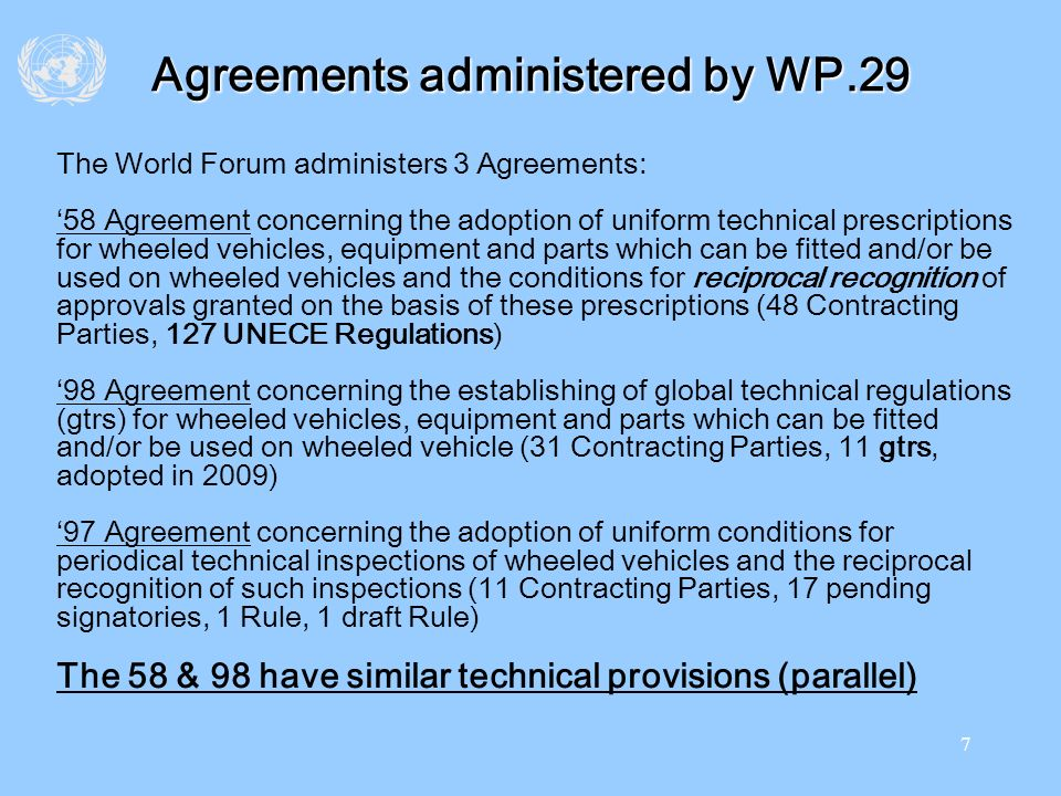 7 Agreements administered by WP.29 The World Forum administers 3 Agreements: 58 Agreement concerning the adoption of uniform technical prescriptions f