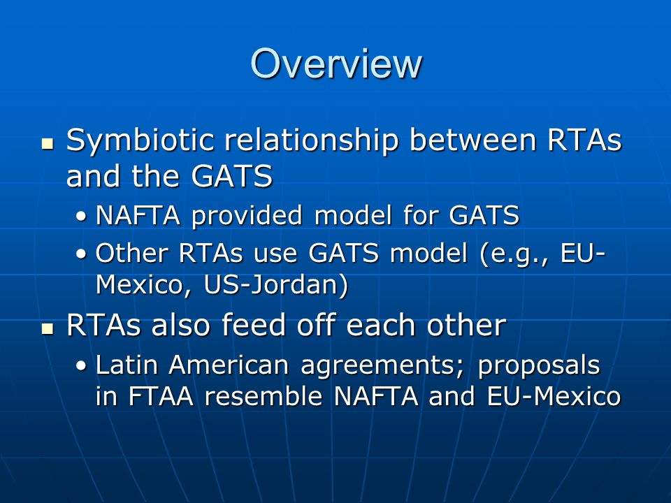 Overview Symbiotic relationship between RTAs and the GATS Symbiotic relationship between RTAs and the GATS NAFTA provided model for GATSNAFTA provided