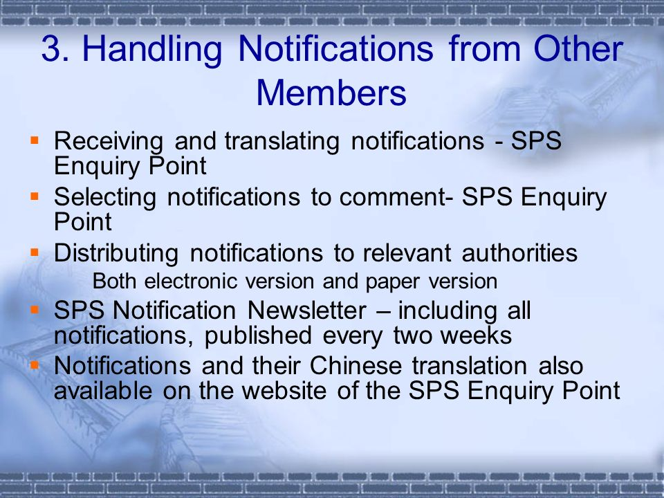 Receiving and translating notifications - SPS Enquiry Point Selecting notifications to comment- SPS Enquiry Point Distributing notifications to relevant authorities Both electronic version and paper version SPS Notification Newsletter – including all notifications, published every two weeks Notifications and their Chinese translation also available on the website of the SPS Enquiry Point