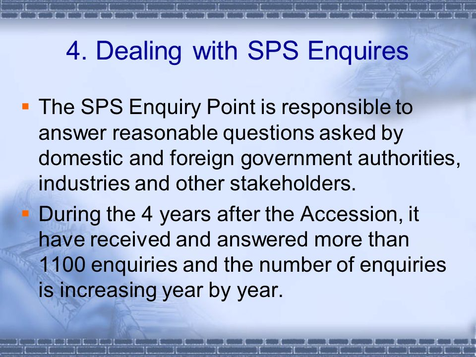 The SPS Enquiry Point is responsible to answer reasonable questions asked by domestic and foreign government authorities, industries and other stakeholders.