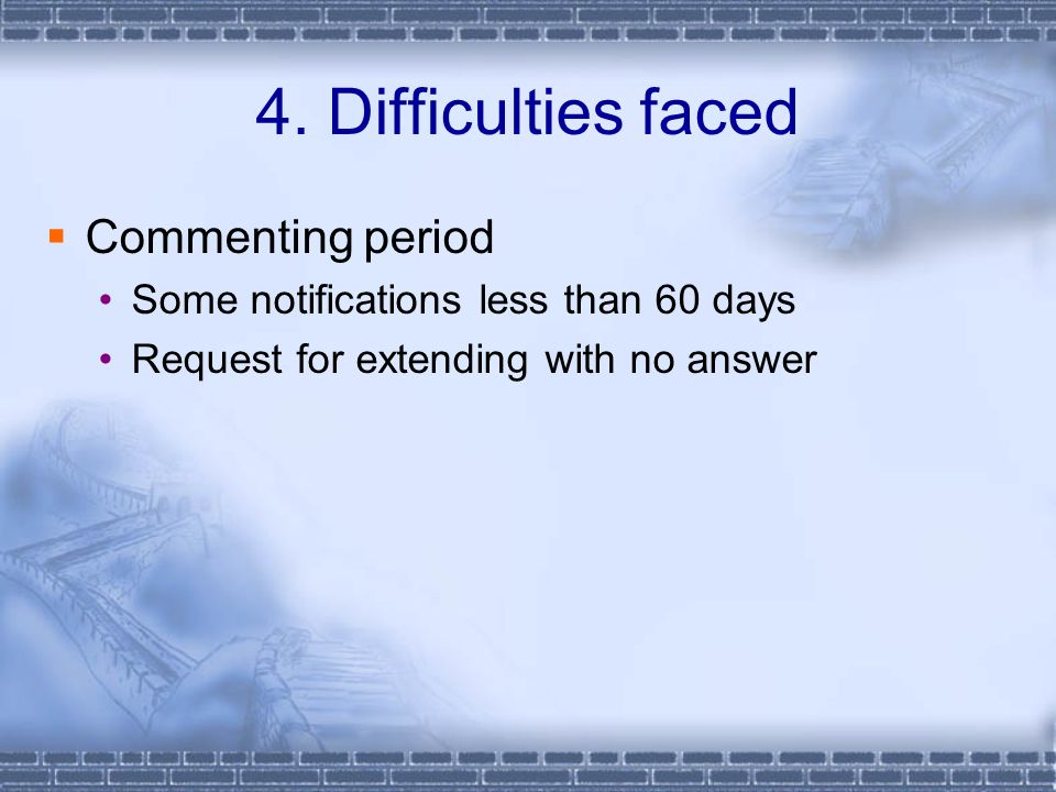 4. Difficulties faced Commenting period Some notifications less than 60 days Request for extending with no answer