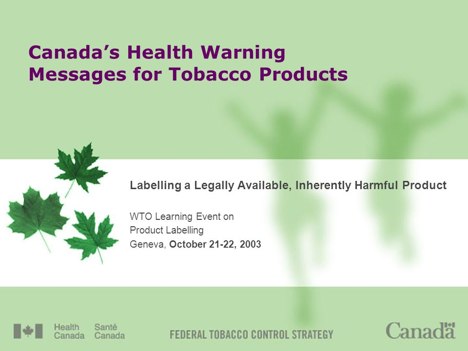 Canadas Health Warning Messages for Tobacco Products Labelling a Legally Available, Inherently Harmful Product WTO Learning Event on Product Labelling Geneva, October 21-22, 2003