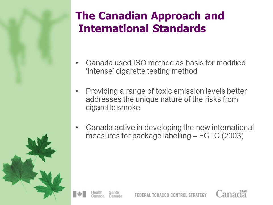 The Canadian Approach and International Standards Canada used ISO method as basis for modified intense cigarette testing method Providing a range of toxic emission levels better addresses the unique nature of the risks from cigarette smoke Canada active in developing the new international measures for package labelling – FCTC (2003)