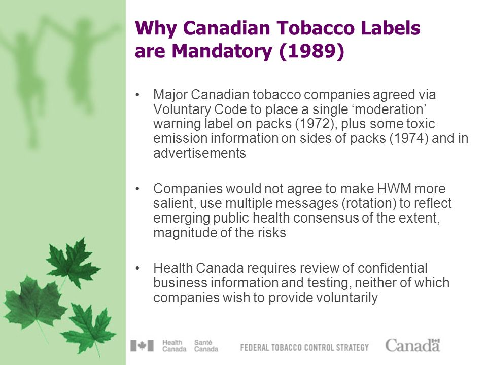 Why Canadian Tobacco Labels are Mandatory (1989) Major Canadian tobacco companies agreed via Voluntary Code to place a single moderation warning label on packs (1972), plus some toxic emission information on sides of packs (1974) and in advertisements Companies would not agree to make HWM more salient, use multiple messages (rotation) to reflect emerging public health consensus of the extent, magnitude of the risks Health Canada requires review of confidential business information and testing, neither of which companies wish to provide voluntarily