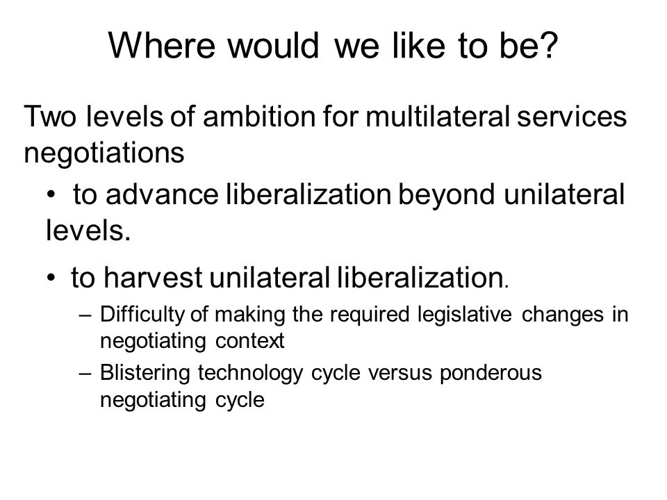 Where would we like to be. to harvest unilateral liberalization.