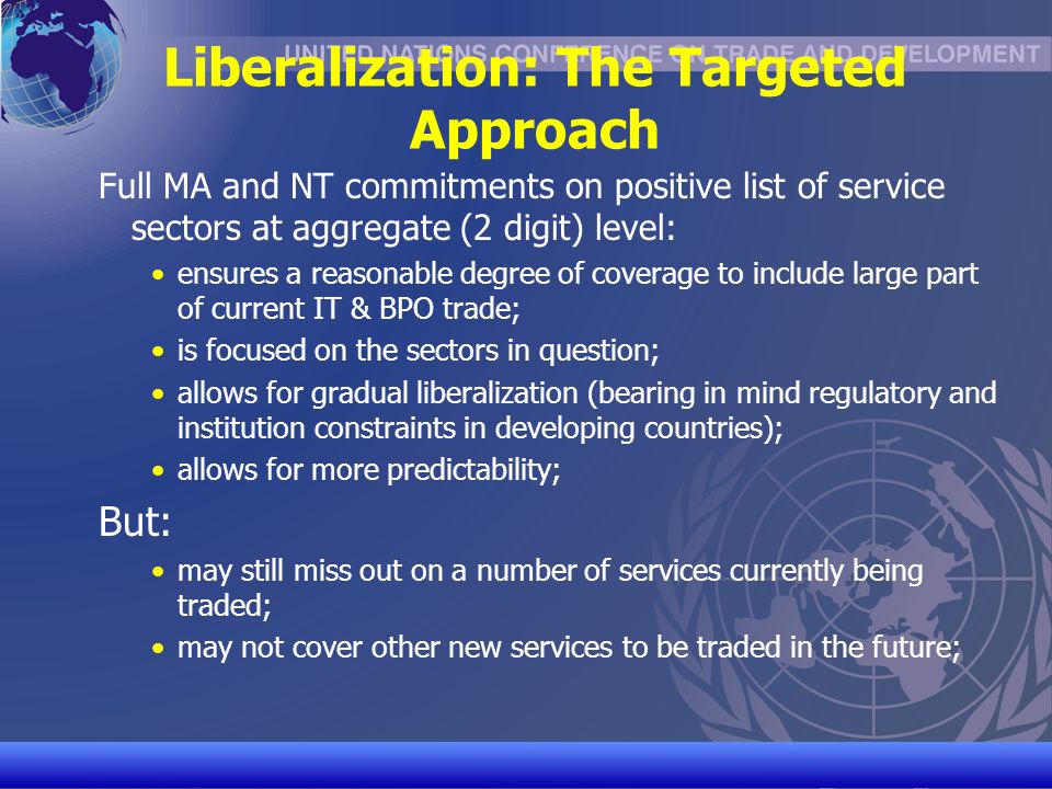 UNCTAD/CD-TFT 15 Liberalization: The Targeted Approach Full MA and NT commitments on positive list of service sectors at aggregate (2 digit) level: ensures a reasonable degree of coverage to include large part of current IT & BPO trade; is focused on the sectors in question; allows for gradual liberalization (bearing in mind regulatory and institution constraints in developing countries); allows for more predictability; But: may still miss out on a number of services currently being traded; may not cover other new services to be traded in the future;