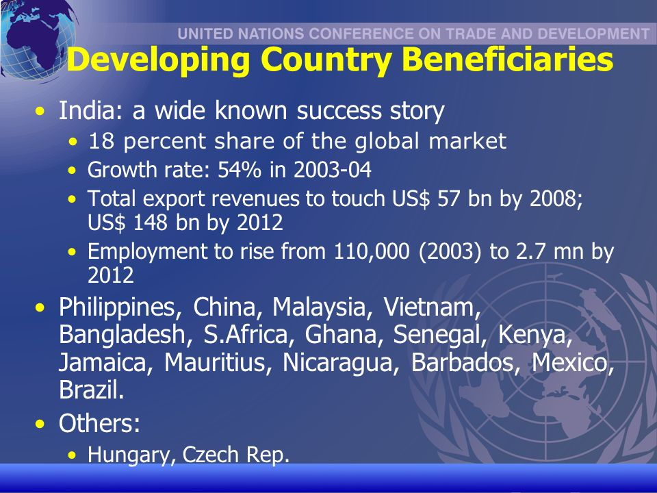UNCTAD/CD-TFT 8 Developing Country Beneficiaries India: a wide known success story 18 percent share of the global market Growth rate: 54% in 2003-04 Total export revenues to touch US$ 57 bn by 2008; US$ 148 bn by 2012 Employment to rise from 110,000 (2003) to 2.7 mn by 2012 Philippines, China, Malaysia, Vietnam, Bangladesh, S.Africa, Ghana, Senegal, Kenya, Jamaica, Mauritius, Nicaragua, Barbados, Mexico, Brazil.