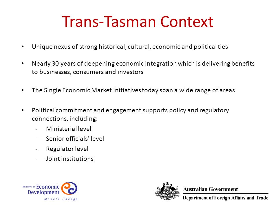 Trans-Tasman Context Unique nexus of strong historical, cultural, economic and political ties Nearly 30 years of deepening economic integration which is delivering benefits to businesses, consumers and investors The Single Economic Market initiatives today span a wide range of areas Political commitment and engagement supports policy and regulatory connections, including: -Ministerial level -Senior officials level -Regulator level -Joint institutions