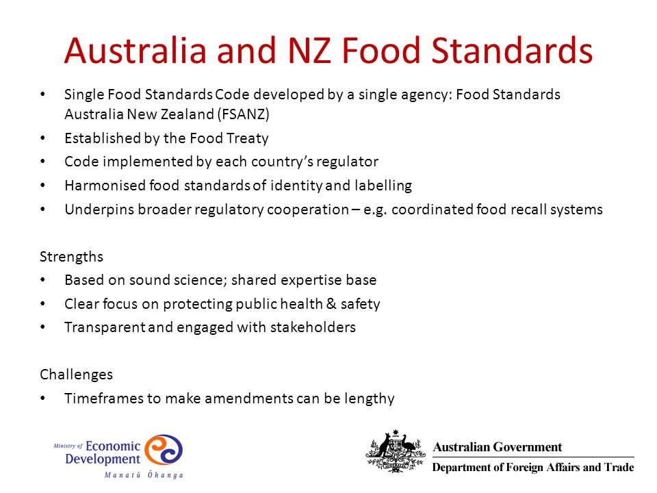 Australia and NZ Food Standards Single Food Standards Code developed by a single agency: Food Standards Australia New Zealand (FSANZ) Established by the Food Treaty Code implemented by each countrys regulator Harmonised food standards of identity and labelling Underpins broader regulatory cooperation – e.g.