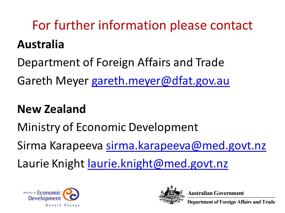For further information please contact Australia Department of Foreign Affairs and Trade Gareth Meyer gareth.meyer@dfat.gov.augareth.meyer@dfat.gov.au New Zealand Ministry of Economic Development Sirma Karapeeva sirma.karapeeva@med.govt.nzsirma.karapeeva@med.govt.nz Laurie Knight laurie.knight@med.govt.nzlaurie.knight@med.govt.nz