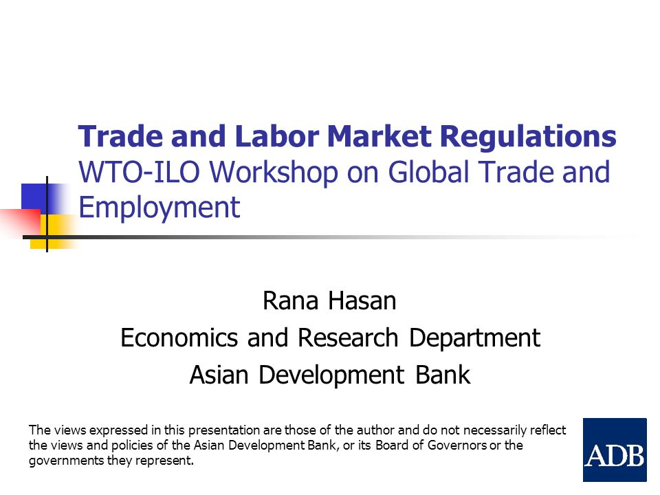 Trade and Labor Market Regulations WTO-ILO Workshop on Global Trade and Employment Rana Hasan Economics and Research Department Asian Development Bank