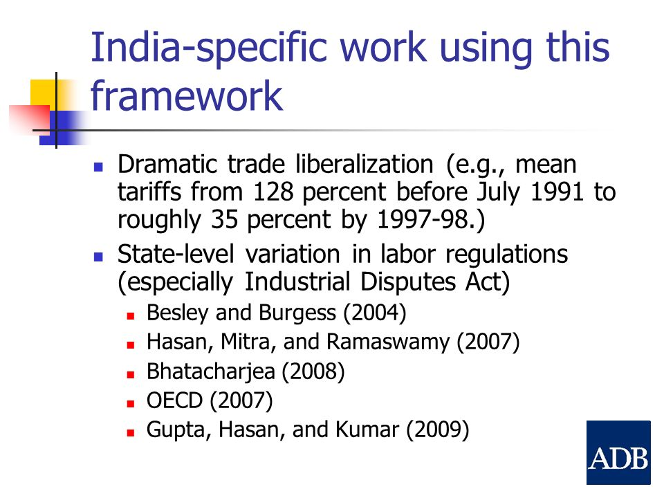 India-specific work using this framework Dramatic trade liberalization (e.g., mean tariffs from 128 percent before July 1991 to roughly 35 percent by 1997-98.) State-level variation in labor regulations (especially Industrial Disputes Act) Besley and Burgess (2004) Hasan, Mitra, and Ramaswamy (2007) Bhatacharjea (2008) OECD (2007) Gupta, Hasan, and Kumar (2009)