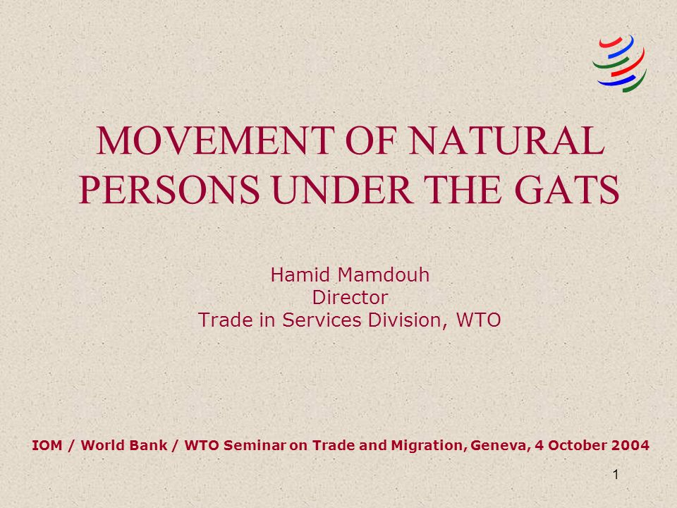 1 MOVEMENT OF NATURAL PERSONS UNDER THE GATS Hamid Mamdouh Director Trade in Services Division, WTO IOM / World Bank / WTO Seminar on Trade and Migration, Geneva, 4 October 2004