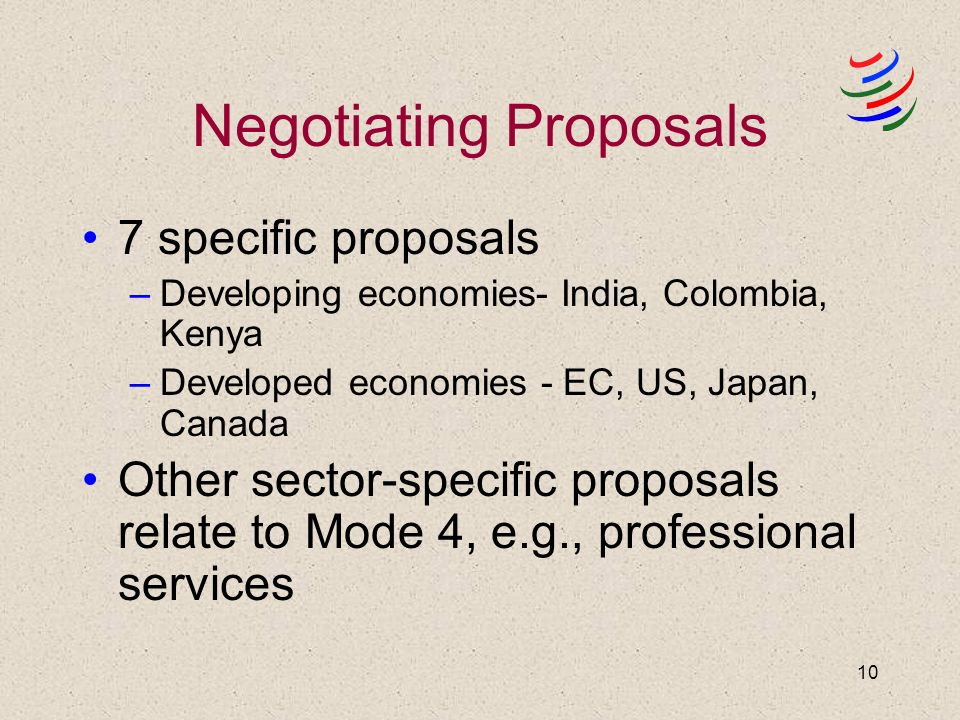 10 Negotiating Proposals 7 specific proposals –Developing economies- India, Colombia, Kenya –Developed economies - EC, US, Japan, Canada Other sector-specific proposals relate to Mode 4, e.g., professional services
