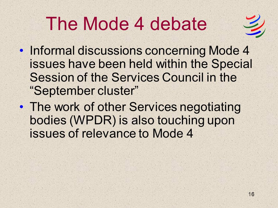16 The Mode 4 debate Informal discussions concerning Mode 4 issues have been held within the Special Session of the Services Council in the September cluster The work of other Services negotiating bodies (WPDR) is also touching upon issues of relevance to Mode 4