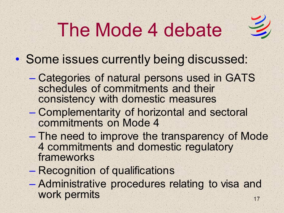 17 The Mode 4 debate Some issues currently being discussed: –Categories of natural persons used in GATS schedules of commitments and their consistency with domestic measures –Complementarity of horizontal and sectoral commitments on Mode 4 –The need to improve the transparency of Mode 4 commitments and domestic regulatory frameworks –Recognition of qualifications –Administrative procedures relating to visa and work permits