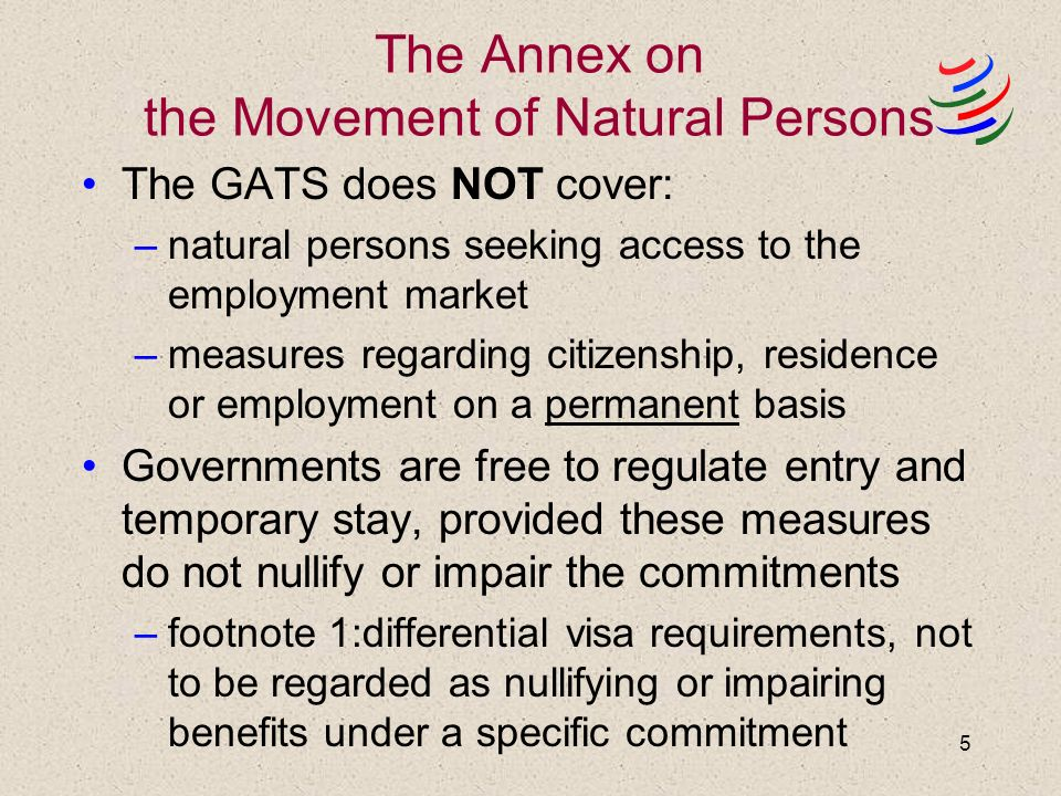 5 The Annex on the Movement of Natural Persons The GATS does NOT cover: –natural persons seeking access to the employment market –measures regarding citizenship, residence or employment on a permanent basis Governments are free to regulate entry and temporary stay, provided these measures do not nullify or impair the commitments –footnote 1:differential visa requirements, not to be regarded as nullifying or impairing benefits under a specific commitment