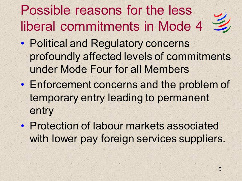 9 Possible reasons for the less liberal commitments in Mode 4 Political and Regulatory concerns profoundly affected levels of commitments under Mode Four for all Members Enforcement concerns and the problem of temporary entry leading to permanent entry Protection of labour markets associated with lower pay foreign services suppliers.