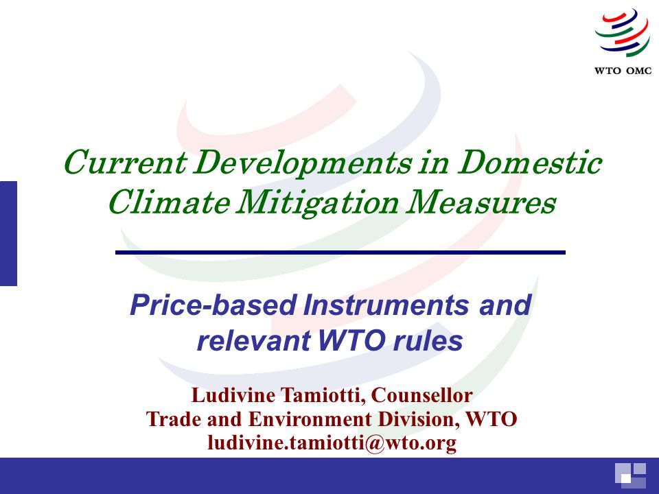 Current Developments in Domestic Climate Mitigation Measures Price-based Instruments and relevant WTO rules Ludivine Tamiotti, Counsellor Trade and Environment Division, WTO ludivine.tamiotti@wto.org