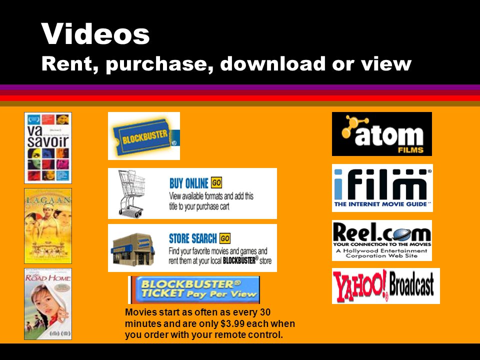 Videos Rent, purchase, download or view Movies start as often as every 30 minutes and are only $3.99 each when you order with your remote control.