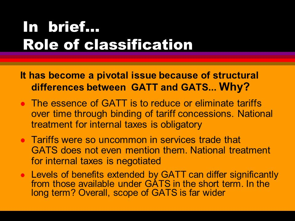 In brief… Role of classification It has become a pivotal issue because of structural differences between GATT and GATS...