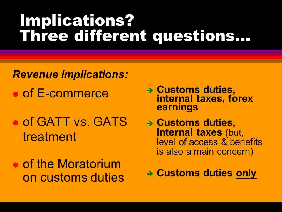 Implications? Three different questions... Revenue implications: l of E-commerce l of GATT vs. GATS treatment l of the Moratorium on customs duties è