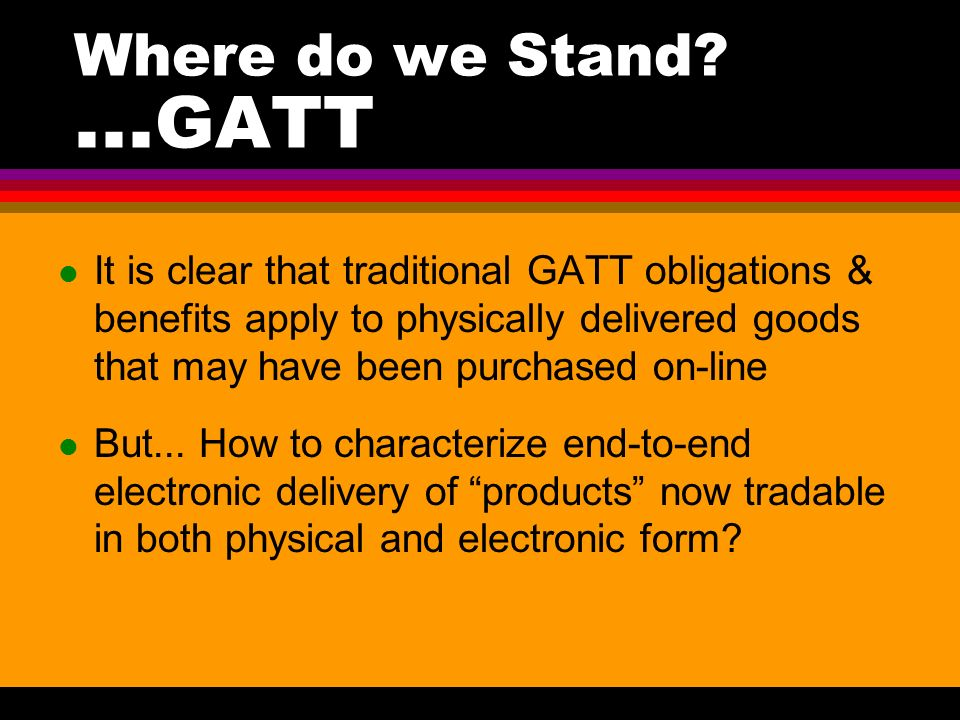 l It is clear that traditional GATT obligations & benefits apply to physically delivered goods that may have been purchased on-line But... How to char
