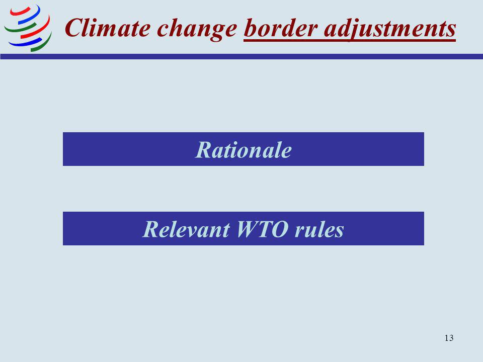 13 Climate change border adjustments Relevant WTO rules Rationale