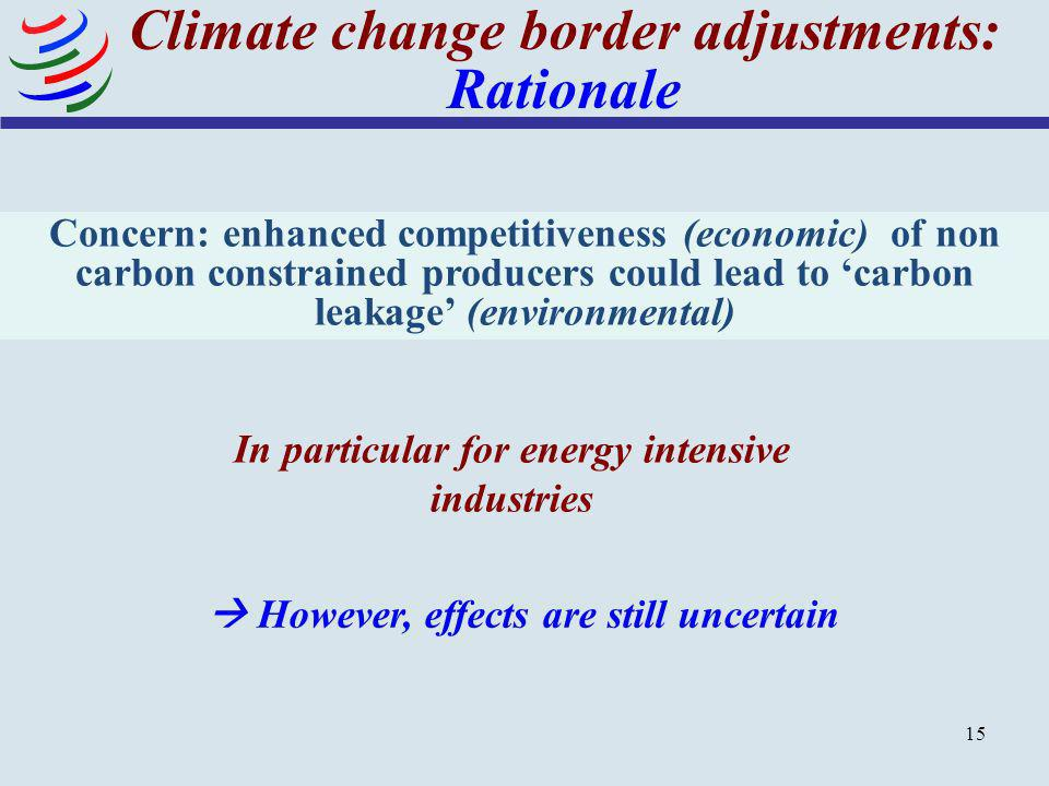 15 Climate change border adjustments: Rationale In particular for energy intensive industries However, effects are still uncertain Concern: enhanced c