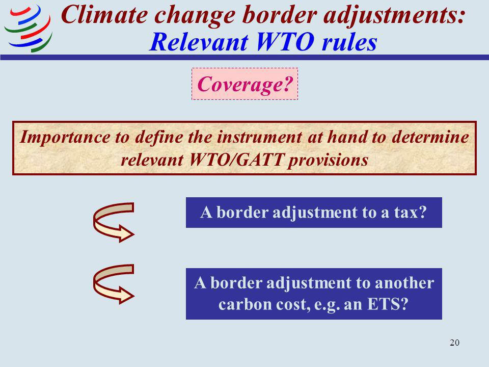 20 Climate change border adjustments: Relevant WTO rules Importance to define the instrument at hand to determine relevant WTO/GATT provisions A borde
