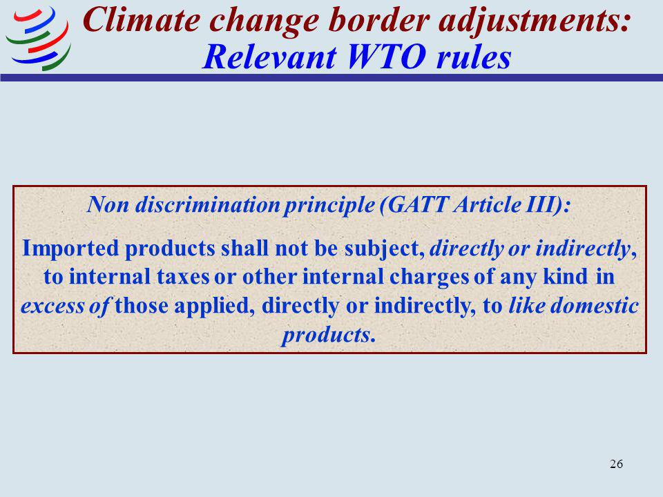 26 Climate change border adjustments: Relevant WTO rules Non discrimination principle (GATT Article III): Imported products shall not be subject, dire