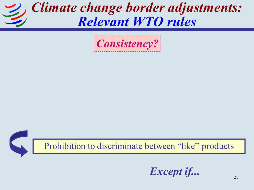 27 Climate change border adjustments: Relevant WTO rules Prohibition to discriminate between like products Except if... Consistency?