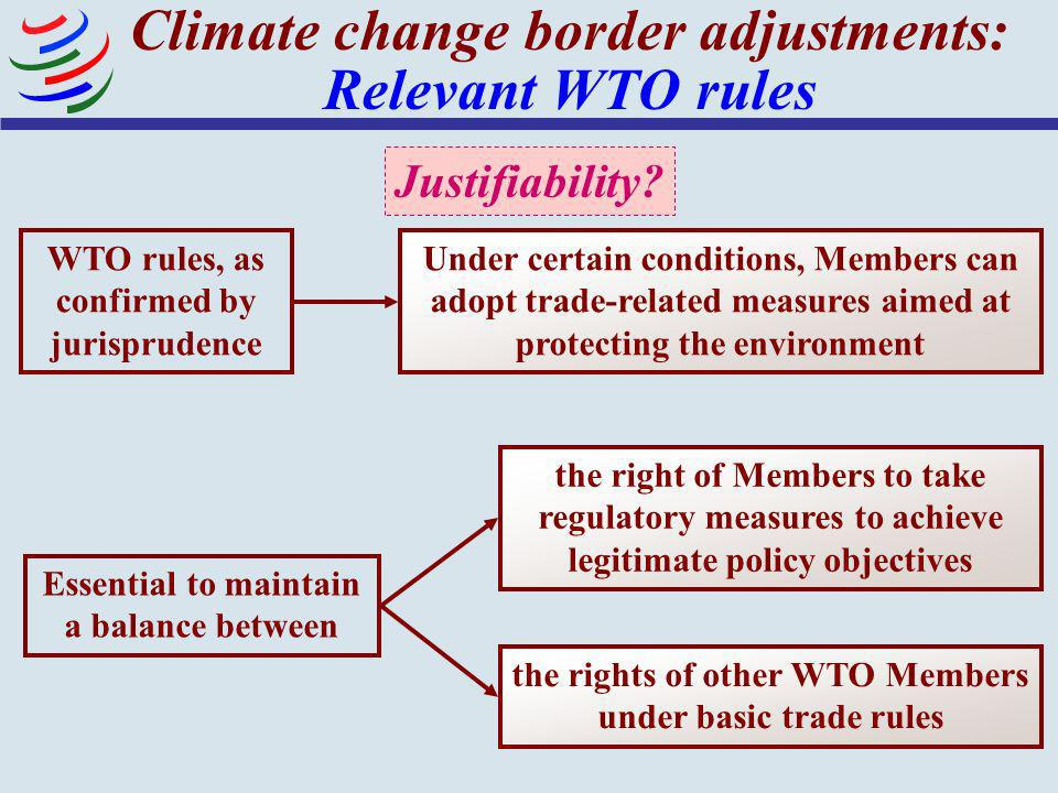 28 Climate change border adjustments: Relevant WTO rules Under certain conditions, Members can adopt trade-related measures aimed at protecting the en