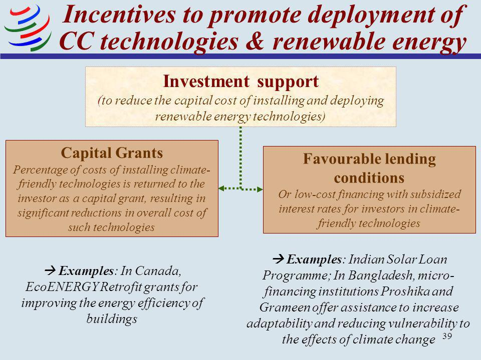 39 Incentives to promote deployment of CC technologies & renewable energy Investment support (to reduce the capital cost of installing and deploying r