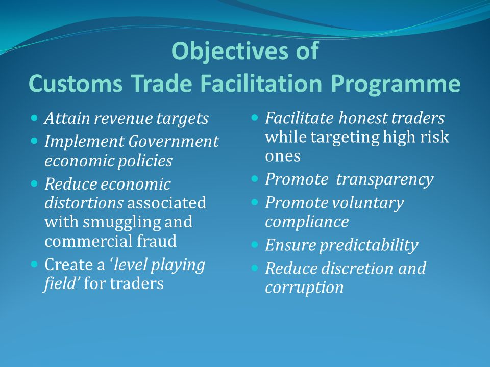 Objectives of Customs Trade Facilitation Programme Attain revenue targets Implement Government economic policies Reduce economic distortions associate