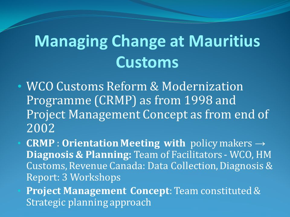 Managing Change at Mauritius Customs WCO Customs Reform & Modernization Programme (CRMP) as from 1998 and Project Management Concept as from end of 20