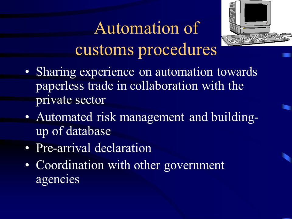 Automation of customs procedures Sharing experience on automation towards paperless trade in collaboration with the private sector Automated risk management and building- up of database Pre-arrival declaration Coordination with other government agencies