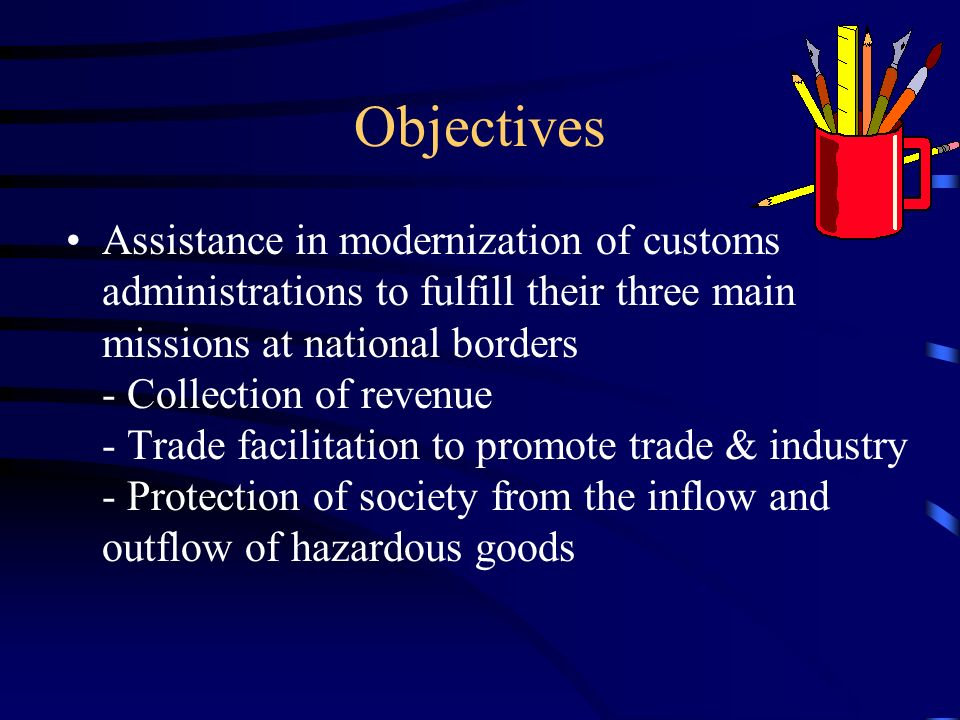Objectives Assistance in modernization of customs administrations to fulfill their three main missions at national borders - Collection of revenue - Trade facilitation to promote trade & industry - Protection of society from the inflow and outflow of hazardous goods
