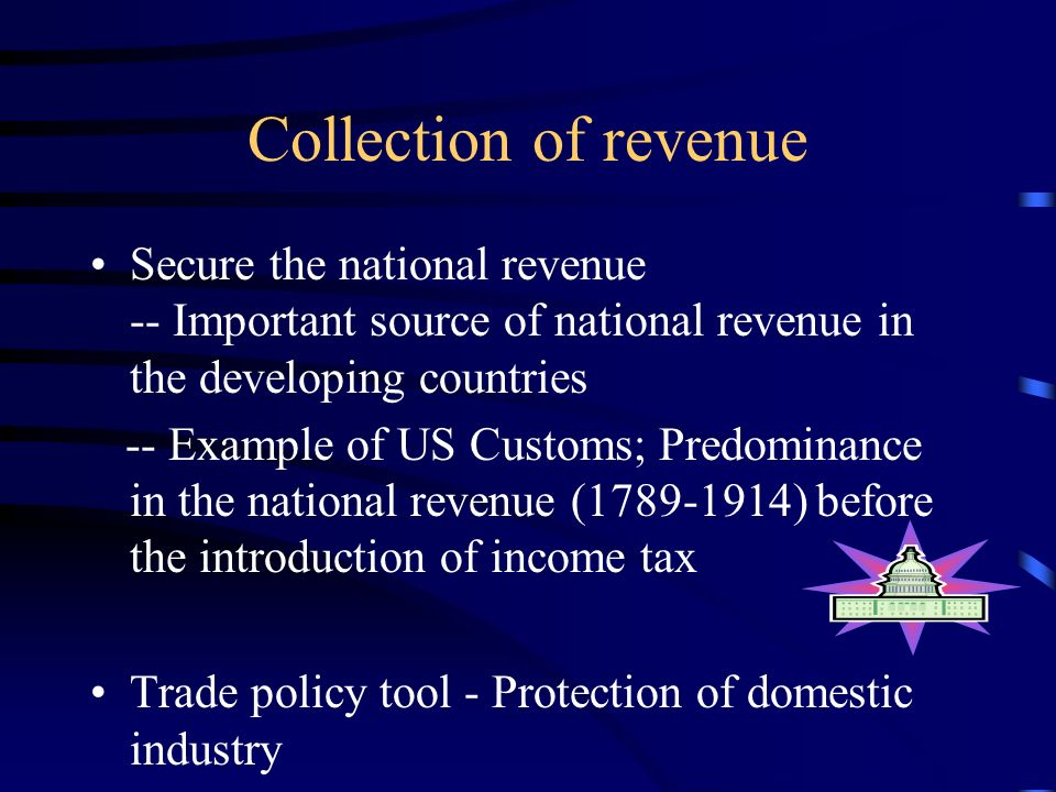 Collection of revenue Secure the national revenue -- Important source of national revenue in the developing countries -- Example of US Customs; Predominance in the national revenue (1789-1914) before the introduction of income tax Trade policy tool - Protection of domestic industry