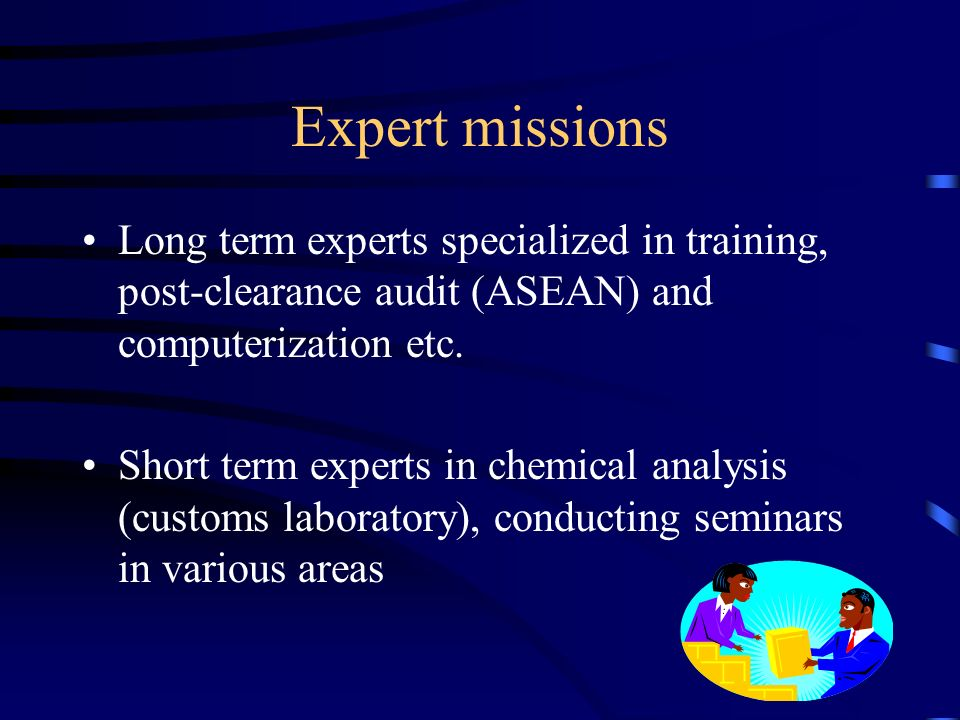 Expert missions Long term experts specialized in training, post-clearance audit (ASEAN) and computerization etc.