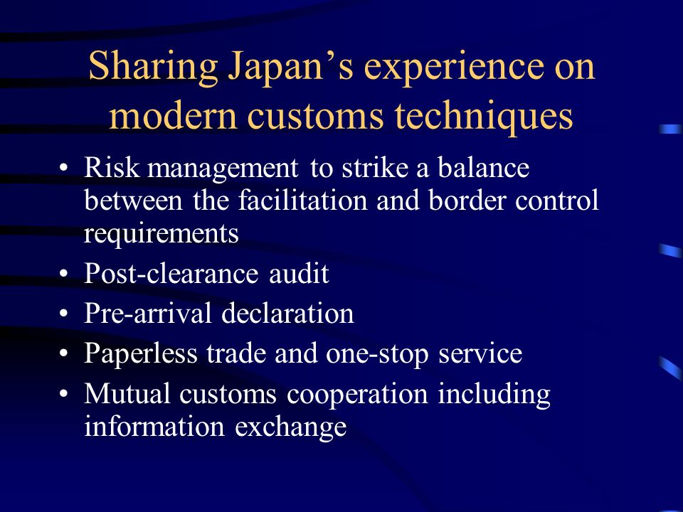 Sharing Japans experience on modern customs techniques Risk management to strike a balance between the facilitation and border control requirements Post-clearance audit Pre-arrival declaration Paperless trade and one-stop service Mutual customs cooperation including information exchange