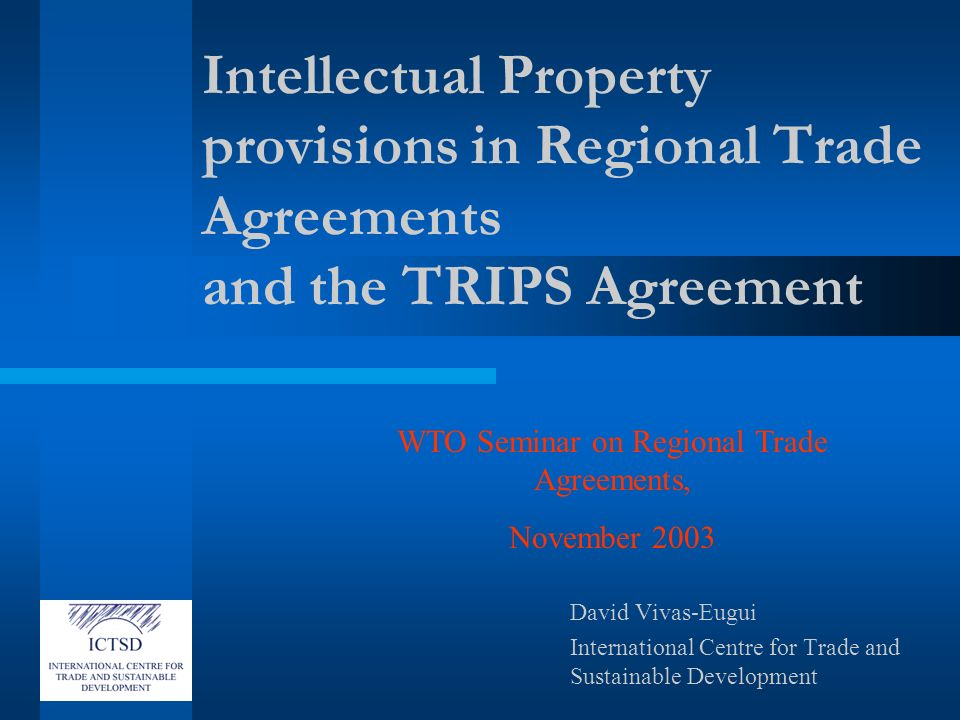 Intellectual Property provisions in Regional Trade Agreements and the TRIPS Agreement David Vivas-Eugui International Centre for Trade and Sustainable Development WTO Seminar on Regional Trade Agreements, November 2003