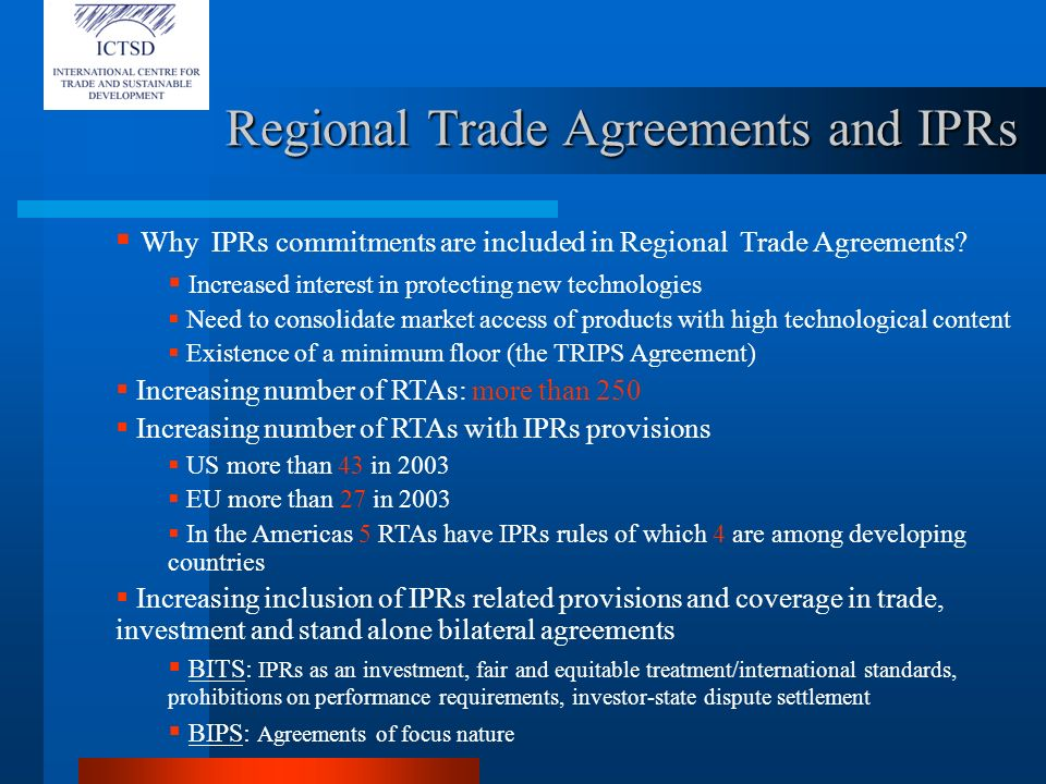 Regional Trade Agreements and the TRIPs The Most favored Nation clause in the TRIPS Agreement The legal nature of article 4d) of TRIPS and its expansive effect Possible legal Interpretations of article 4d) of TRIPS Only legal provisions adopted before 1995 would not be covered by the MFN exemption Subsequent laws, regulations or jurisprudence in the course of regional integration Some examples of Notifications under Article 4 d) of TRIPS Treaty of Rome: notification includes existing IPRs provisions, jurisprudence and future acts The Cartagena Agreement: provisions and its application but also future regulations Treaty of Asuncion: provisions, decisions, resolutions, guidelines adopted or to be adopted The NAFTA: the NAFTA treaty to be exempted for MFN clause