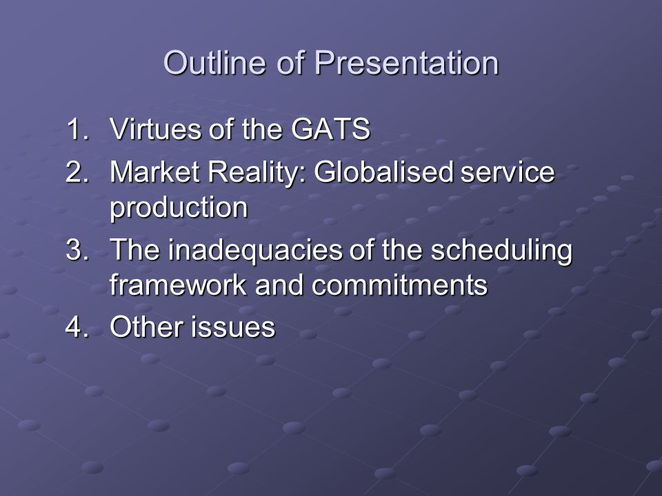 Outline of Presentation 1.Virtues of the GATS 2.Market Reality: Globalised service production 3.The inadequacies of the scheduling framework and commitments 4.Other issues